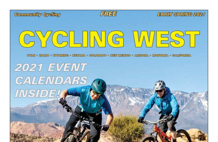 Cycling West Early Spring 2021 Cover Photo: Over the Edge, Hurricane's service manager, Todd Cramblett, followed by Jonathan Morgan, Assistant Director of Alta Ski Area's Avalanche Office, on the Boy Scout Trails in Hurricane, Utah. This photo was taken last February, before we knew anything about a pandemic. Since then, both Todd and Jonathan needed surgery after mountain bike crashes. Todd is back on his bike now and Jonathan will be riding again soon, as well. Everybody takes a turn on the injured list. Photo by John Shafer, Photo-John.net